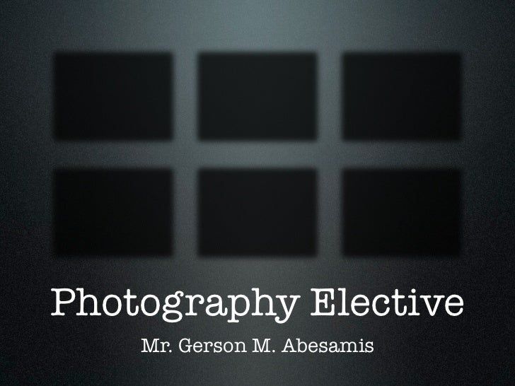 Photography Elective    Mr. Gerson M. Abesamis
