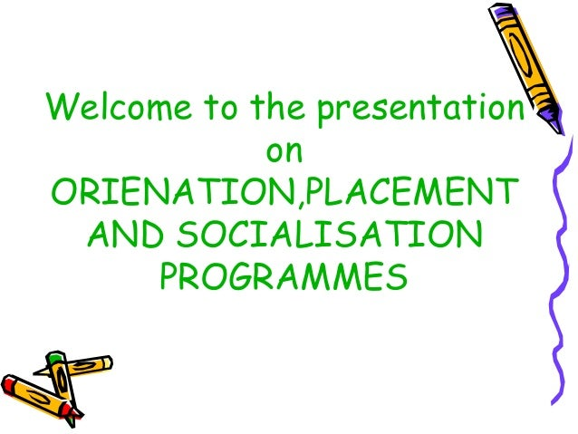 Welcome to the presentation on ORIENATION,PLACEMENT AND SOCIALISATION PROGRAMMES
