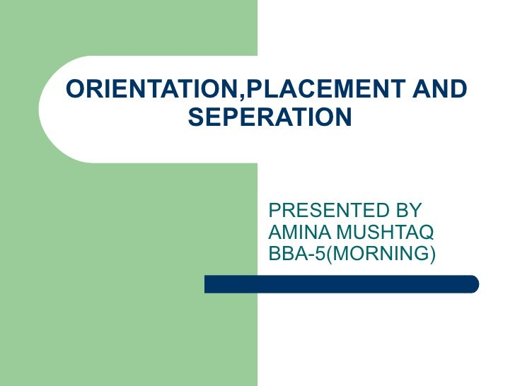 ORIENTATION,PLACEMENT AND  SEPERATION PRESENTED BY AMINA MUSHTAQ BBA-5(MORNING)