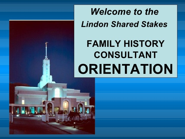 Welcome to the  Lindon Shared Stakes   FAMILY HISTORY CONSULTANT  ORIENTATION