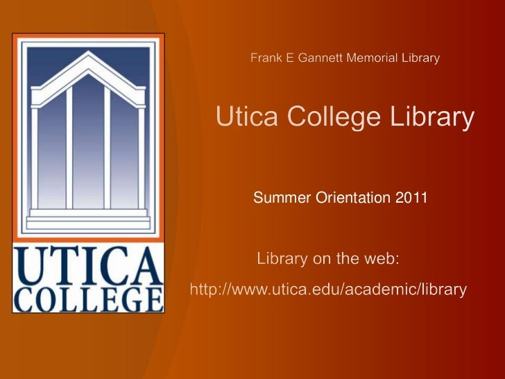 Frank E Gannett Memorial Library Utica College Library<br />Summer Orientation 2011<br />Library on the web:<br />http://w...