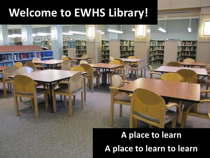 Welcome to EWHS Library!<br />A place to learn<br />A place to learn to learn<br />
