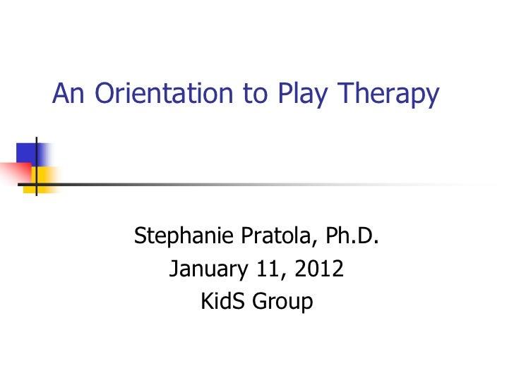 An Orientation to Play Therapy      Stephanie Pratola, Ph.D.         January 11, 2012            KidS Group