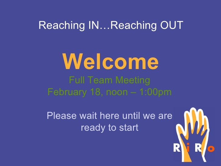 Welcome Full Team Meeting February 18, noon – 1:00pm Please wait here until we are ready to start Reaching IN…Reaching OUT