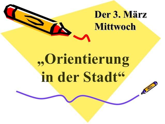 """Der 3. MärzDer 3. März MittwochMittwoch """"Orientierung in der Stadt"""""""