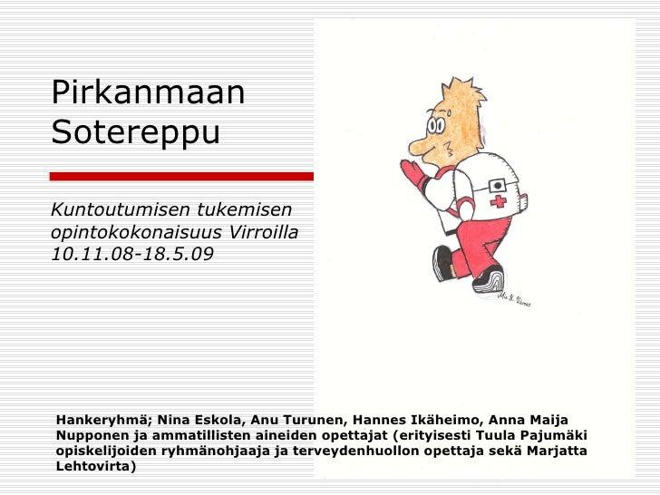 Pirkanmaan Sotereppu   Kuntoutumisen tukemisen opintokokonaisuus Virroilla 10.11.08-18.5.09 Hankeryhmä; Nina Eskola, Anu T...