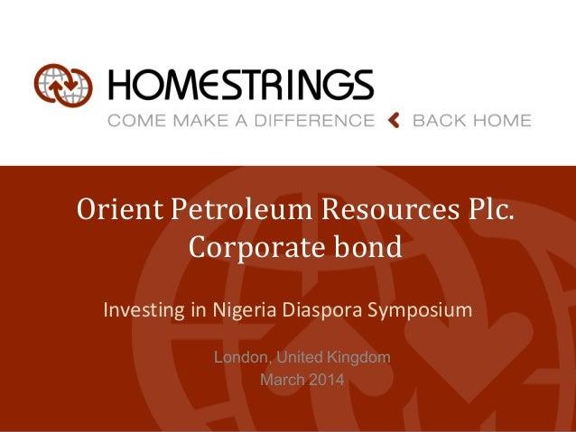 Orient Petroleum Resources Plc. Corporate bond Investing in Nigeria Diaspora Symposium London, United Kingdom March 2014