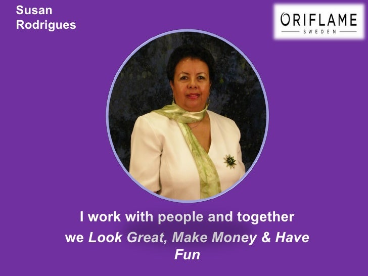 SusanRodrigues        I work with people and together       we Look Great, Make Money & Have                      Fun