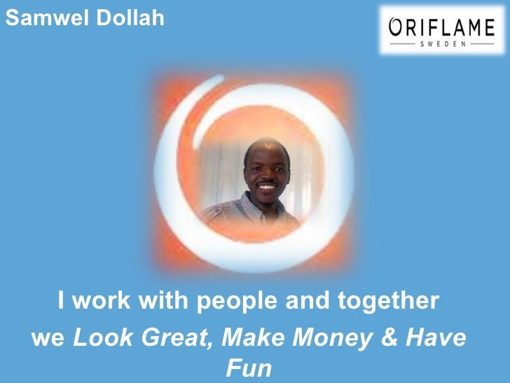 Samwel Dollah   I work with people and together  we Look Great, Make Money & Have                 Fun