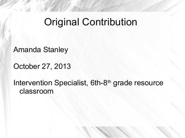 Original Contribution Amanda Stanley October 27, 2013 Intervention Specialist, 6th-8th grade resource classroom