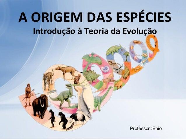 A ORIGEM DAS ESPÉCIES Introdução à Teoria da Evolução Professor :Enio
