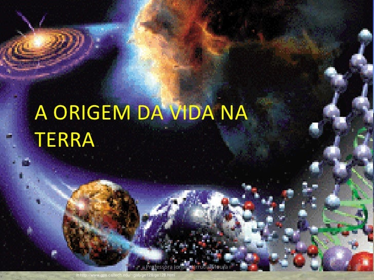 A ORIGEM DA VIDA NA TERRA                                            Professora Ionara Urrutia Moura   1    in http://www....