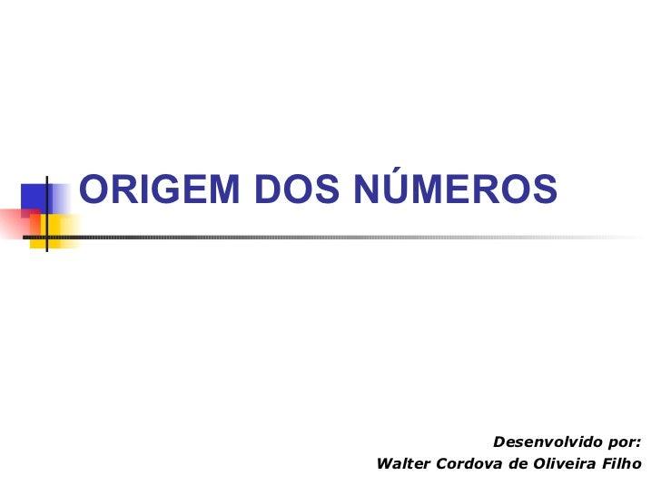ORIGEM DOS NÚMEROS Desenvolvido por: Walter Cordova de Oliveira Filho