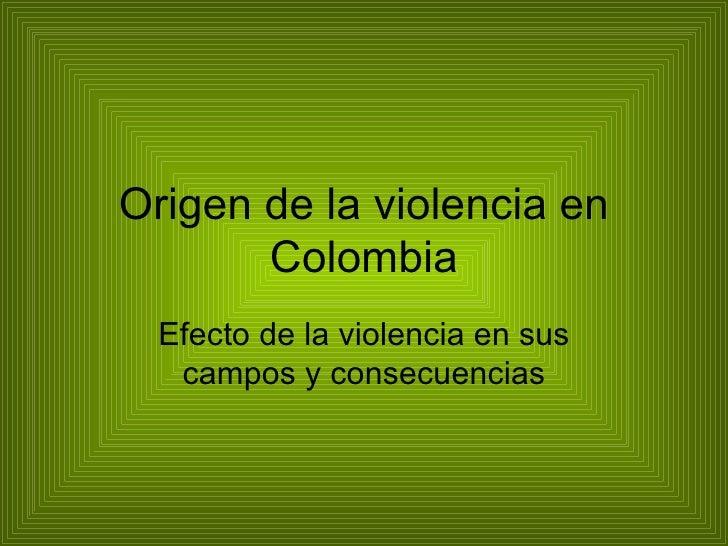 Origen de la violencia en Colombia Efecto de la violencia en sus campos y consecuencias