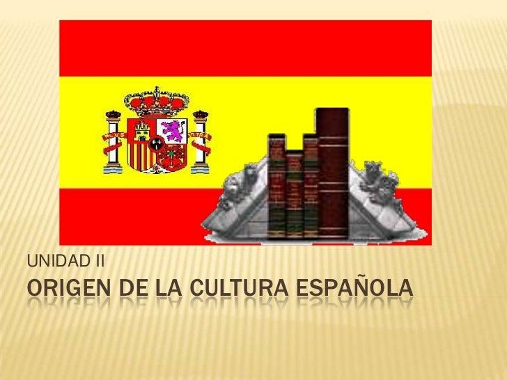 ORIGEN DE LA CULTURA ESPAÑOLA<br />UNIDAD II<br />