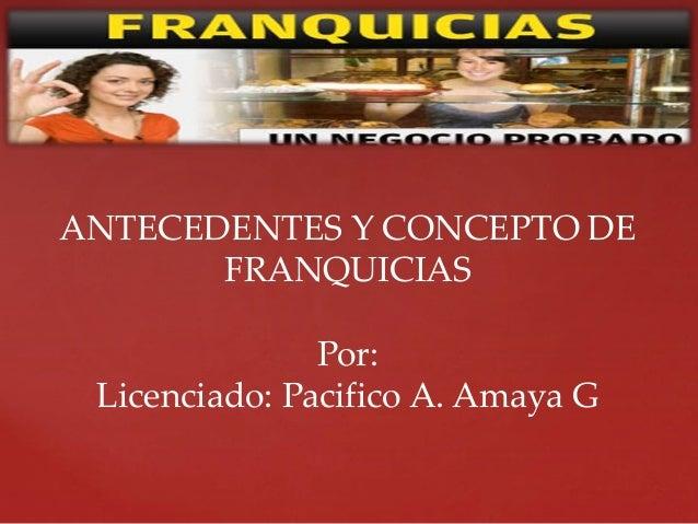 ANTECEDENTES Y CONCEPTO DE FRANQUICIAS Por: Licenciado: Pacifico A. Amaya G