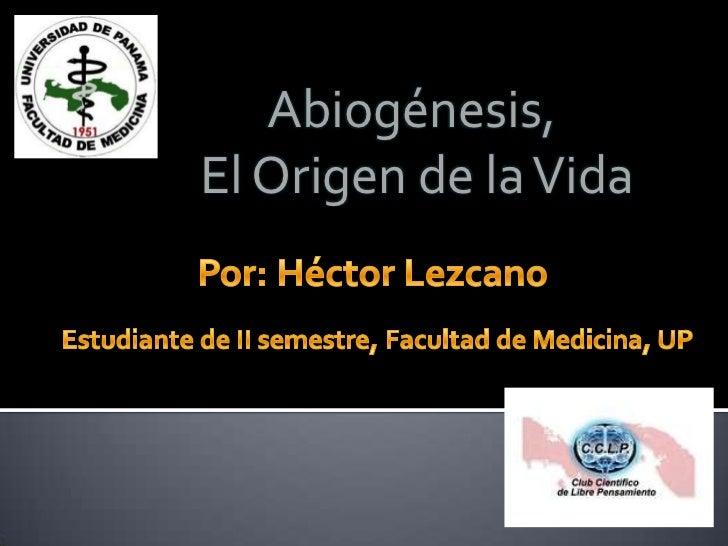 Abiogénesis, <br />El Origen de la Vida<br />Por: Héctor Lezcano<br />Estudiante de II semestre, Facultad de Medicina, UP<...
