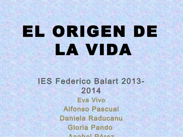 EL ORIGEN DE LA VIDA IES Federico Balart 20132014 Eva Vivo  Alfonso Pascual Daniela Raducanu Gloria Pando