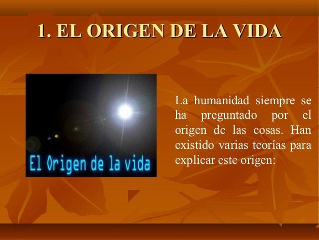 1. EL ORIGEN DE LA VIDA            La humanidad siempre se            ha preguntado por el            origen de las cosas....