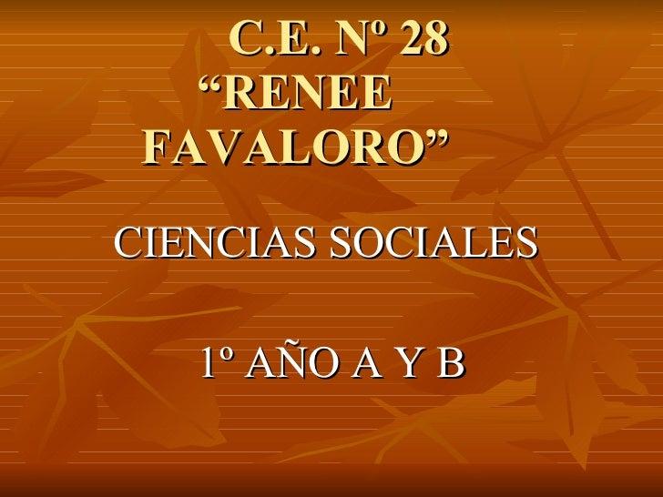 """C.E. Nº 28  """"RENEE  FAVALORO"""" <ul><li>CIENCIAS SOCIALES  </li></ul><ul><li>1º AÑO A Y B </li></ul>"""