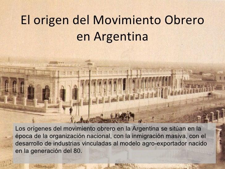 El origen del Movimiento Obrero            en ArgentinaLos orígenes del movimiento obrero en la Argentina se sitúan en laé...