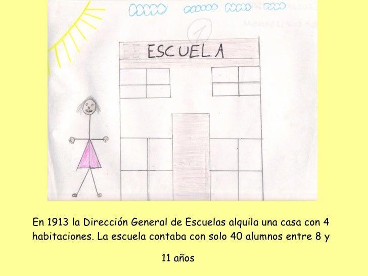 En 1913 la Dirección General de Escuelas alquila una casa con 4 habitaciones. La escuela contaba con solo 40 alumnos entre...
