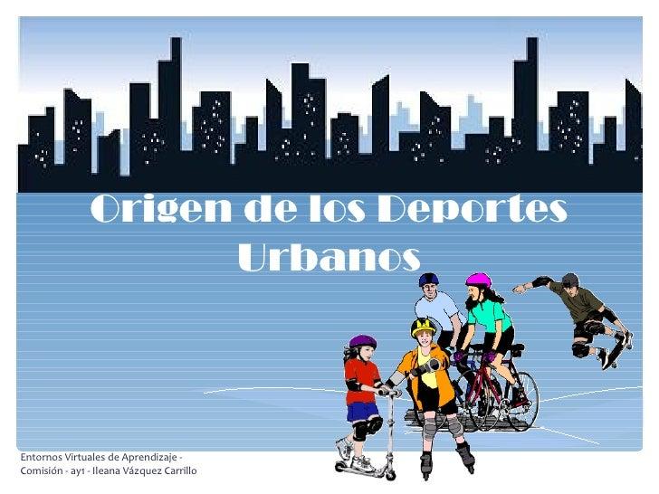 Origen de los Deportes Urbanos Entornos Virtuales de Aprendizaje - Comisión - ay1 - Ileana Vázquez Carrillo