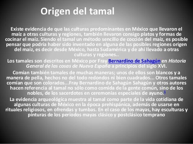 Origen del tamal Existe evidencia de que las culturas predominantes en México que llevaron el maíz a otras culturas y regi...