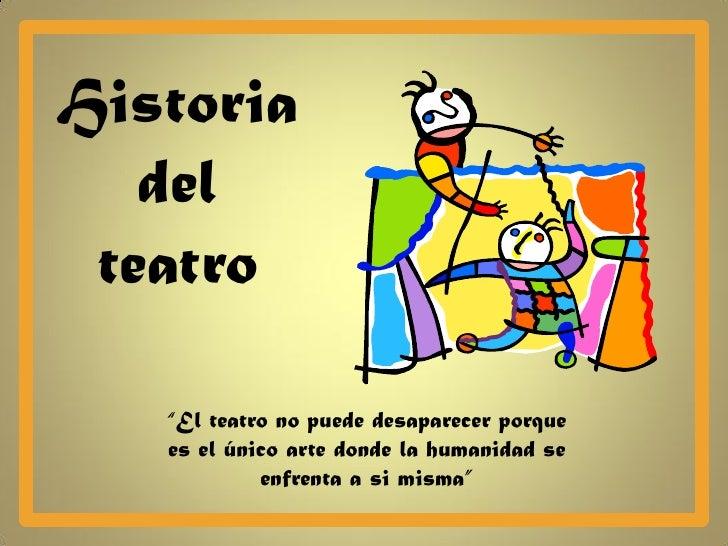 """Historia   del teatro   """"El teatro no puede desaparecer porque   es el único arte donde la humanidad se            enfrent..."""