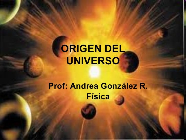 Prof: Andrea González R. Física ORIGEN DEL UNIVERSO