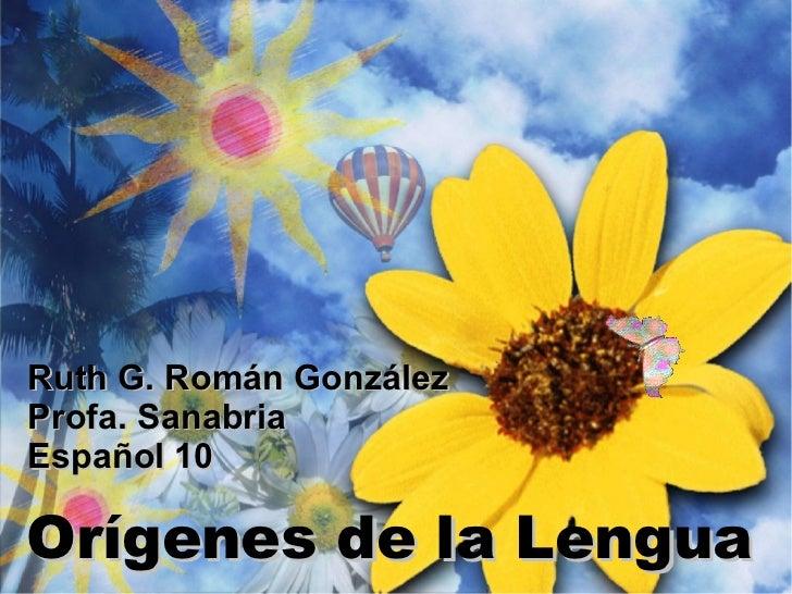 Orígenes de la Lengua Ruth G. Román González Profa. Sanabria Español 10