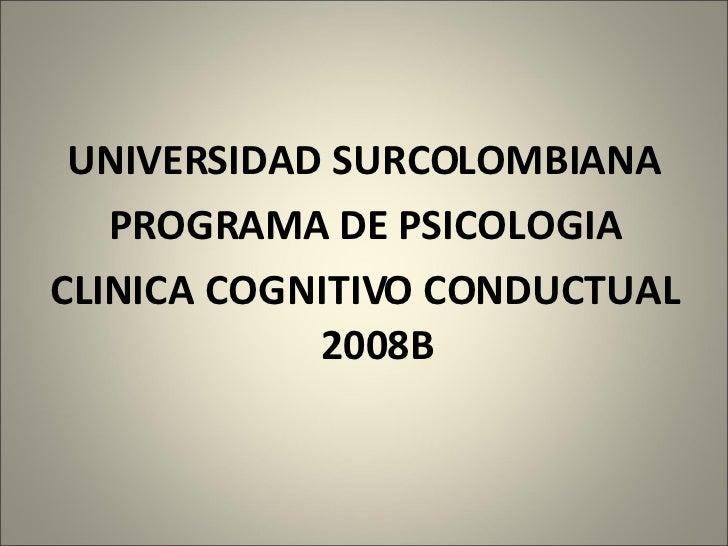 <ul><li>UNIVERSIDAD SURCOLOMBIANA </li></ul><ul><li>PROGRAMA DE PSICOLOGIA </li></ul><ul><li>CLINICA COGNITIVO CONDUCTUAL ...