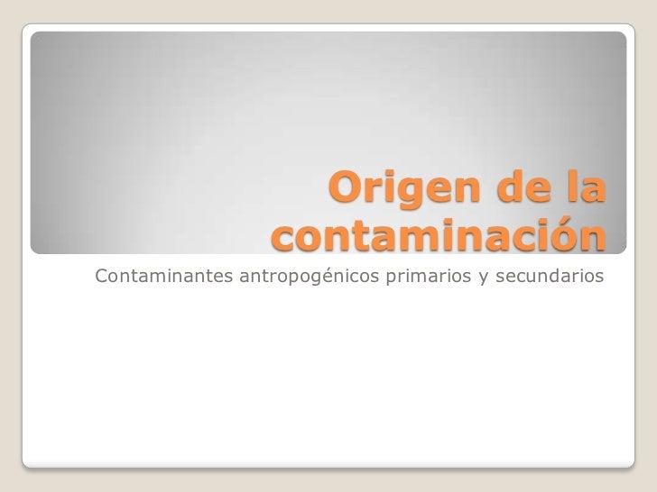 Origen de la                 contaminaciónContaminantes antropogénicos primarios y secundarios