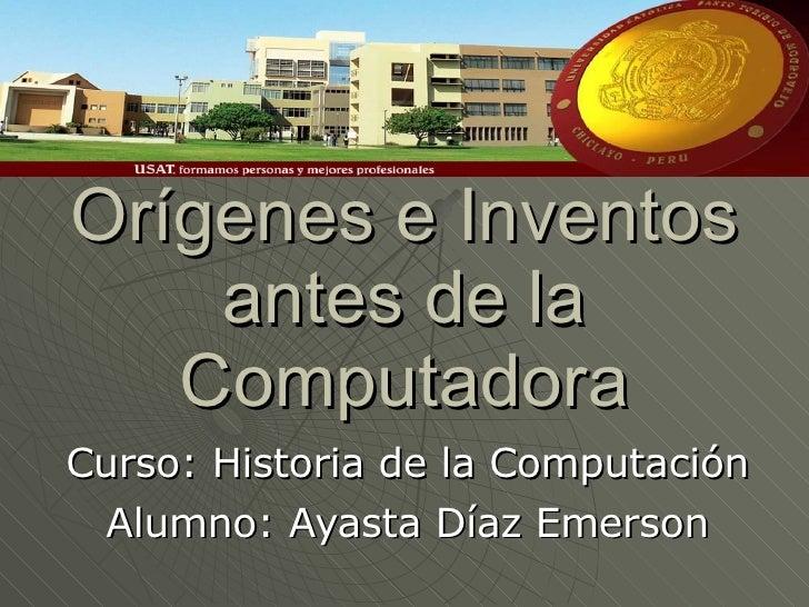 Orígenes e Inventos antes de la Computadora Curso: Historia de la Computación Alumno: Ayasta Díaz Emerson
