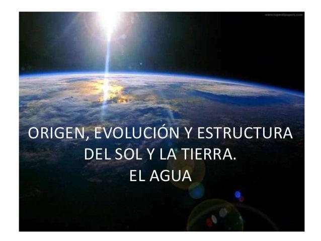 ORIGEN, EVOLUCIÓN Y ESTRUCTURA      DEL SOL Y LA TIERRA.            EL AGUA