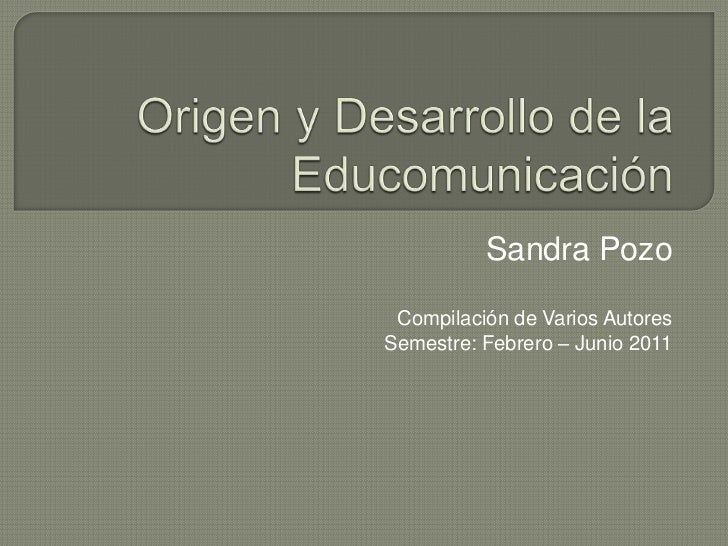 Origen y Desarrollo de la Educomunicación<br />Sandra Pozo<br />Compilación de Varios Autores<br />Semestre: Febrero – Jun...