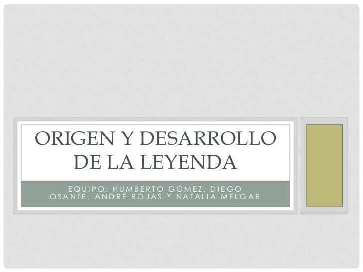 ORIGEN Y DESARROLLO   DE LA LEYENDA    EQUIPO: HUMBERTO GÓMEZ, DIEGO OSANTE, ANDRÉ ROJAS Y NATALIA MELGAR