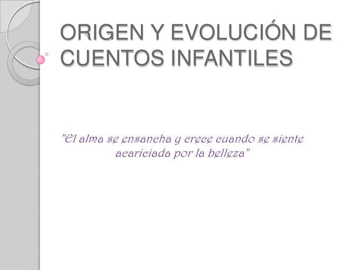 """ORIGEN Y EVOLUCIÓN DECUENTOS INFANTILES""""El alma se ensancha y crece cuando se siente          acariciada por la belleza"""""""