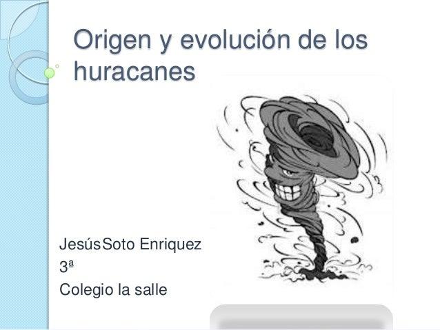 Origen y evolución de loshuracanesJesúsSoto Enriquez3ªColegio la salle