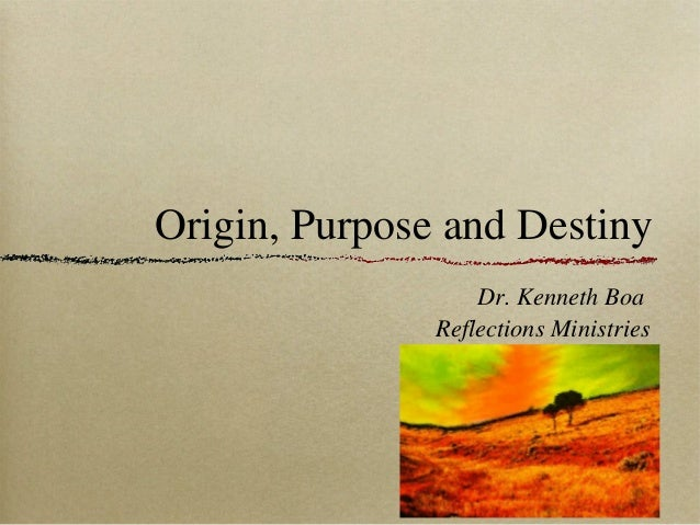 Origin, Purpose and Destiny Dr. Kenneth Boa Reflections Ministries