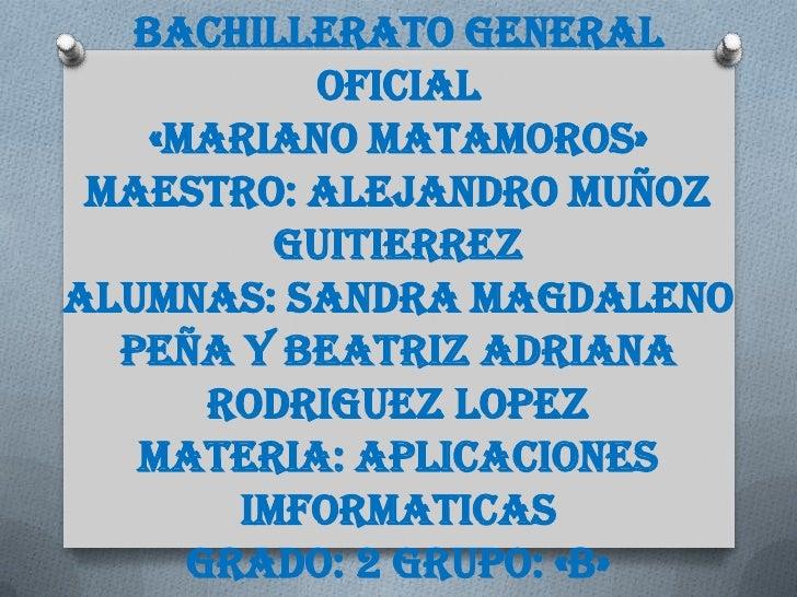 BACHILLERATO GENERAL           OFICIAL    «MARIANO MATAMOROS» MAESTRO: ALEJANDRO MUÑOZ          GUITIERREZALUMNAS: SANDRA ...