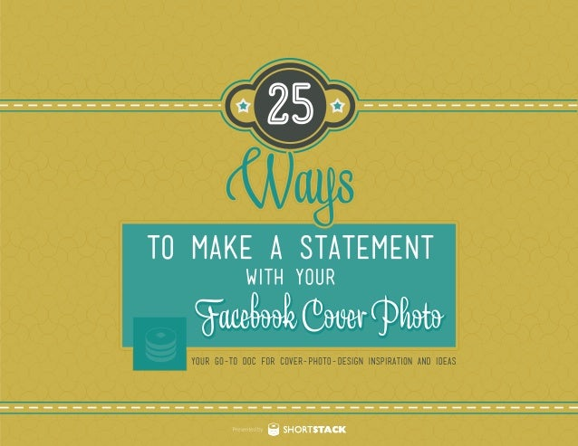 25 Ways to Make a Statement with Your Facebook Cover Photo Page 1 SHORTSTACK The Facebook cover photo is prime real estate...