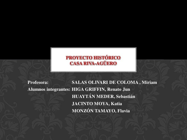 PROYECTO HISTÓRICO                 CASA RIVA-AGÜEROProfesora:         SALAS OLIVARI DE COLOMA , MiriamAlumnos integrantes:...