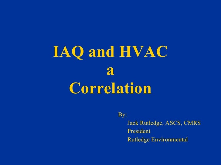 IAQ and HVAC a Correlation By: Jack Rutledge, ASCS, CMRS President Rutledge Environmental