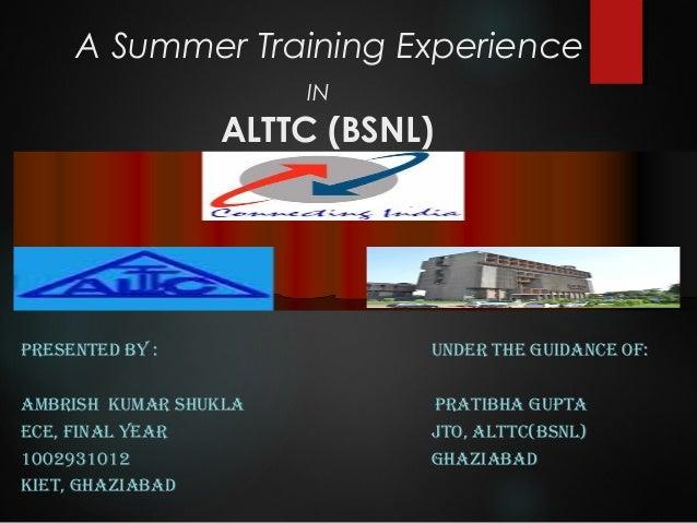 A Summer Training Experience IN ALTTC (BSNL) PRESENTED BY : UNDER THE GUIDANCE OF: AMBRISH KUMAR SHUKLA PRATIBHA GUPTA ECE...