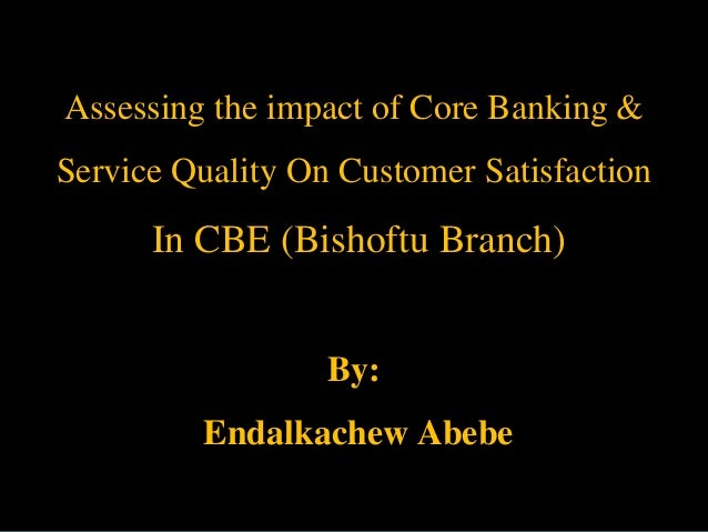Assessing the impact of Core Banking & Service Quality On Customer Satisfaction  In CBE (Bishoftu Branch) By:  Endalkachew...