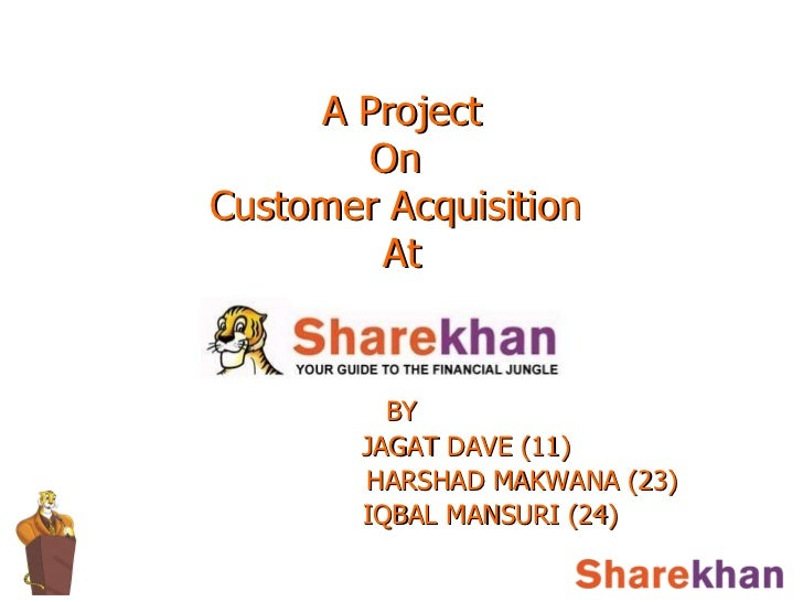 A Project  On  Customer Acquisition  At BY   JAGAT DAVE (11) HARSHAD MAKWANA (23)   IQBAL MANSURI (24)