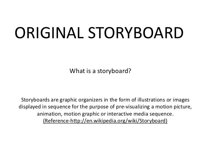 ORIGINAL STORYBOARD                     What is a storyboard? Storyboards are graphic organizers in the form of illustrati...