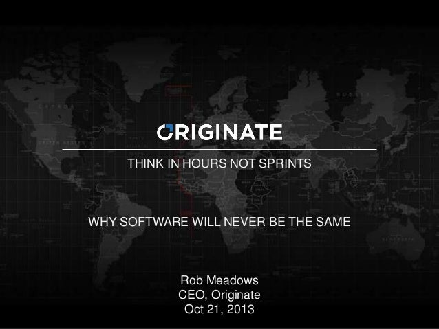 THINK IN HOURS NOT SPRINTS  WHY SOFTWARE WILL NEVER BE THE SAME  1  Rob Meadows CEO, Originate Oct 21, 2013
