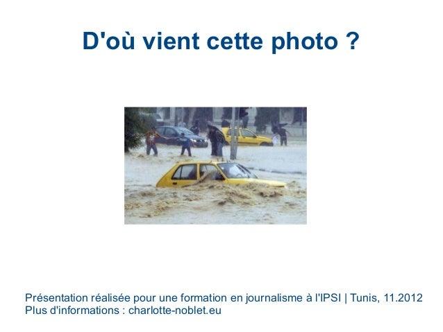 D'où vient cette photo? Présentation réalisée pour une formation en journalisme à l'IPSI   Tunis, 11.2012 Plus d'informat...